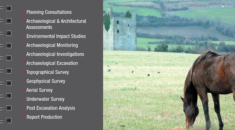 Services Planning Consultations Archaeological & Architectural Assessments Environmental Impact Studies Archaeological Monitoring Archaeological Investigations Archaeological Excavation Topographical Survey Geophysical Survey Aerial Survey Underwater Survey Post Excavation Analysis Report Production